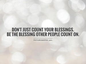 ... just count your blessings. Be the blessing other people count on