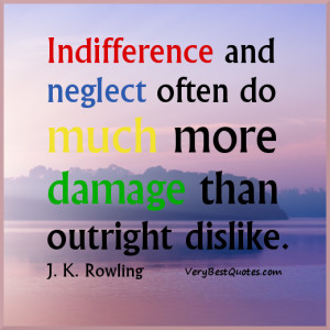 ... neglect often do much more damage than outright dislike. J. K. Rowling