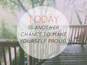 Today is another chance to make yourself proud
