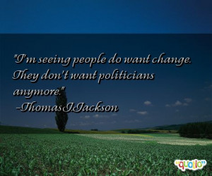 seeing people do want change . They don't want politicians anymore ...