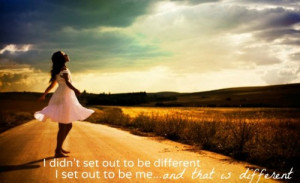 that is different i didn t set out to be different i set out to be me ...