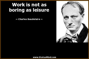 Work is not as boring as leisure - Charles Baudelaire Quotes ...
