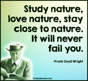 Study nature, love nature, stay close to nature. It will never fail ...