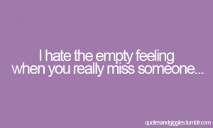 hate the empty feeling when you really miss someone