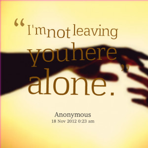 Quotes Picture: i'm not leaving you here alone