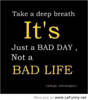 ... deep breath It's Just a Bad day,Not a Bad Life ~ Attitude Quote