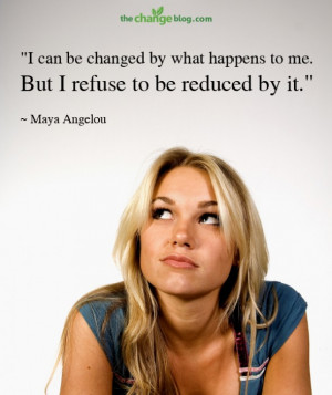 """... happens to me. But I refuse to be reduced by it."""" ~ Maya Angelou"""