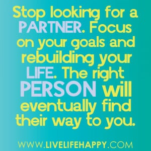 ... your life. The right person will eventually find their way to you
