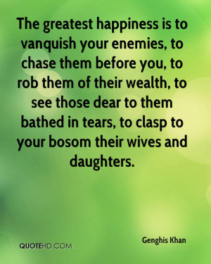 The greatest happiness is to vanquish your enemies, to chase them ...