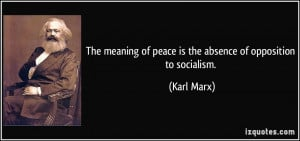 ... of peace is the absence of opposition to socialism. - Karl Marx