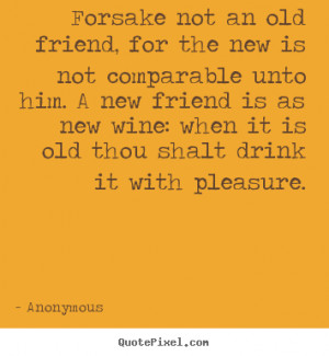 ... not an old friend, for the new is not.. Anonymous friendship quotes