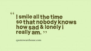 ... smile all the time so that nobody knows how sad & lonely i really am