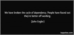 ... . People have found out they're better off working. - John Engler