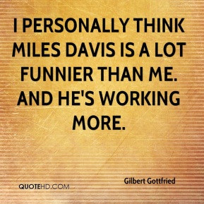 Gilbert Gottfried - I personally think Miles Davis is a lot funnier ...