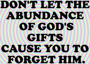 Don't Let The Abundance Of God's Gifts Cause You To Forget Him ...