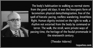 body's habituation to walking as normal stems from the good old days ...