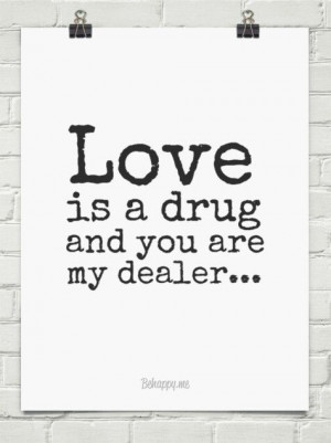 Love is a drug and you are my dealer