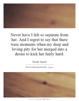 ... for her merged into a desire to kick her fairly hard. Picture Quote #1