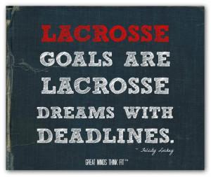 Lacrosse goals are lacrosse dreams with deadlines.