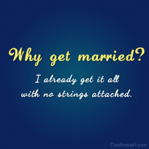 Shirt Quote: Why get married? I already get it...
