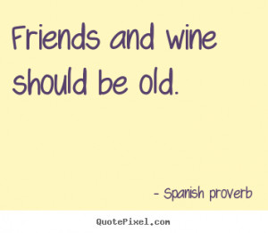 Friends and wine should be old. Spanish Proverb good friendship quotes