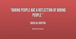 """Boring people are a reflection of boring people."""""""