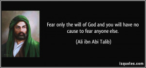 Fear only the will of God and you will have no cause to fear anyone ...