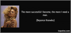 The more successful I become, the more I need a man. - Beyonce Knowles