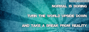 Normal is boringturn the world upside downand take a break from ...