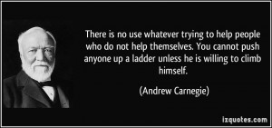 no use whatever trying to help people who do not help themselves. You ...
