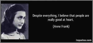 ... believe that people are really good at heart. - Anne Frank