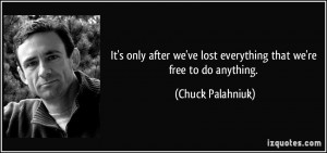 It's only after we've lost everything that we're free to do anything ...