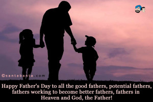 Happy Father's Day to all the good fathers, potential fathers, fathers ...