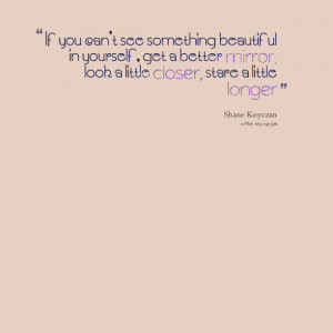 Quotes Picture: if you can't see something beautiful in yourself, get ...
