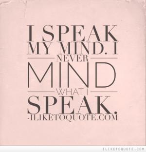 speak my mind. I never mind what I speak.