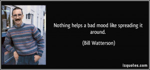 Nothing helps a bad mood like spreading it around. - Bill Watterson