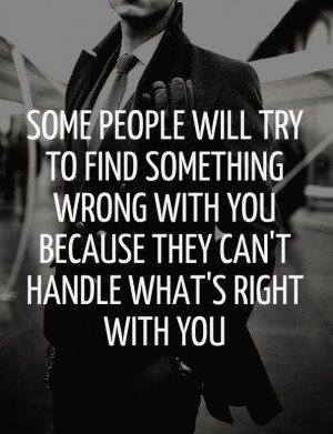 Some people will try to find something wrong with you because they can ...