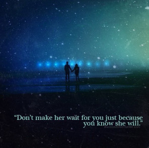 Don't make her wait for you just because you know she will