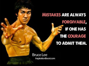 ... always forgivable, if one has the courage to admit them. - Bruce Lee