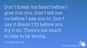 Don't break my heart before I give it to you. Don't tell me no before ...