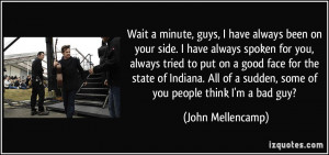 ... of a sudden, some of you people think I'm a bad guy? - John Mellencamp