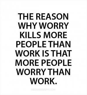 reason why worry kills more people than work is that more people worry ...
