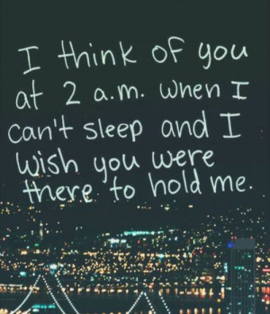thin of you at 2.am When i can't sleep and I wish you were there to ...