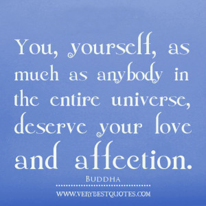 yourself, as much as anybody in the entire universe, deserve your love ...