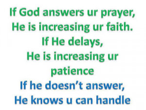 If god answers your prayer, He is increasing your faith.If he delays ...