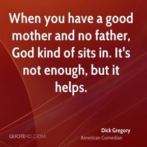 dick gregoryedian when you have a good mother and no father god