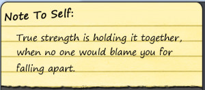 True Strength Is Holding it together,When no One Would Blame You For ...