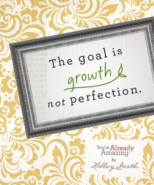 Quote the Goal is growth not perfection