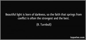 Beautiful light is born of darkness, so the faith that springs from ...