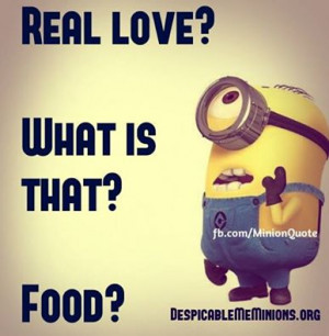 Funny Minion – Quotes Real love. What is that. Food